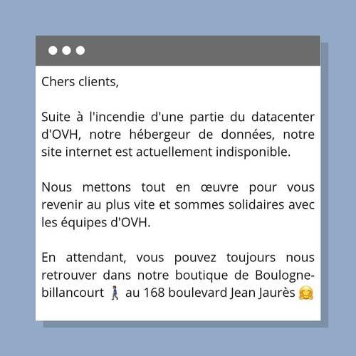 Chers clients,   Suite à l'incendie d'une partie du datacenter d'OVH, notre hébergeur de données, notre site internet est actuellement indisponible.   Nous mettons tout en œuvre pour vous revenir au plus vite, et sommes solidaires avec les équipes d'OVH !   En attendant vous pouvez toujours nous retrouver dans notre boutique de Boulogne-billancourt🚶🏽♂️au 168 boulevard Jean Jaurés 🤗.